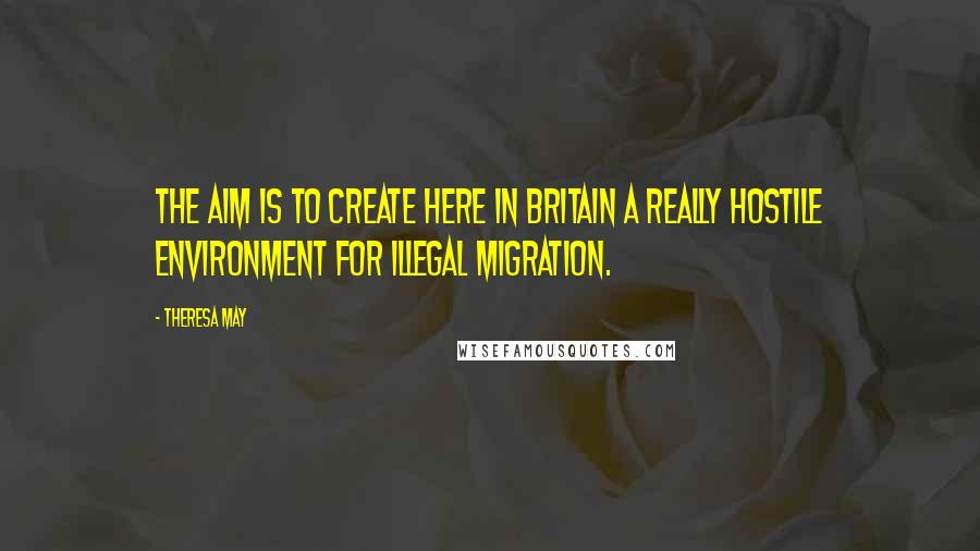 Theresa May quotes: The aim is to create here in Britain a really hostile environment for illegal migration.