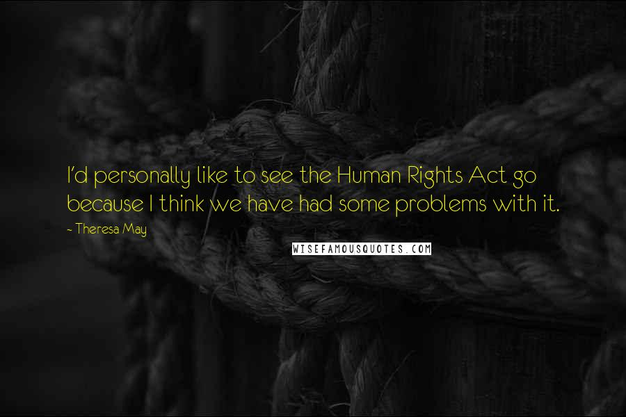 Theresa May quotes: I'd personally like to see the Human Rights Act go because I think we have had some problems with it.