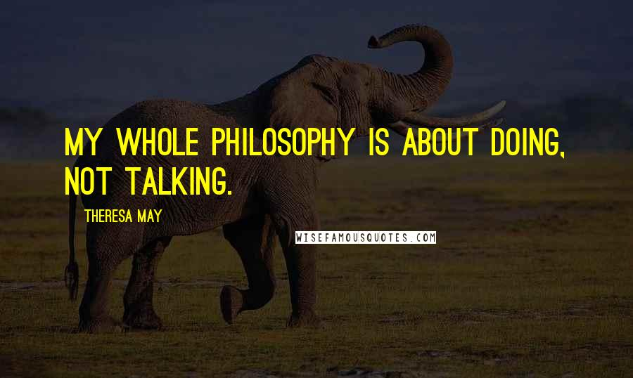 Theresa May quotes: My whole philosophy is about doing, not talking.