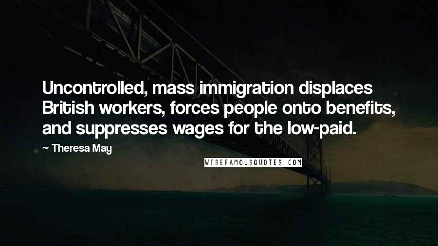 Theresa May quotes: Uncontrolled, mass immigration displaces British workers, forces people onto benefits, and suppresses wages for the low-paid.