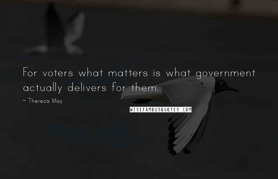 Theresa May quotes: For voters what matters is what government actually delivers for them.