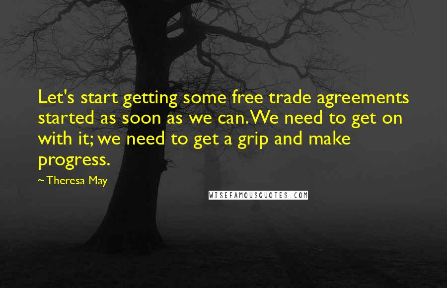 Theresa May quotes: Let's start getting some free trade agreements started as soon as we can. We need to get on with it; we need to get a grip and make progress.