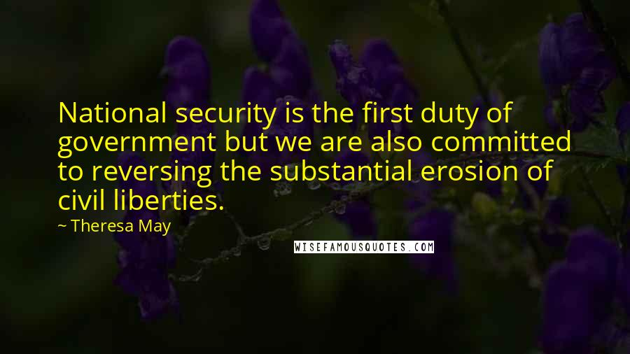 Theresa May quotes: National security is the first duty of government but we are also committed to reversing the substantial erosion of civil liberties.