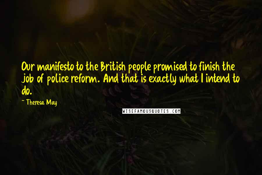 Theresa May quotes: Our manifesto to the British people promised to finish the job of police reform. And that is exactly what I intend to do.