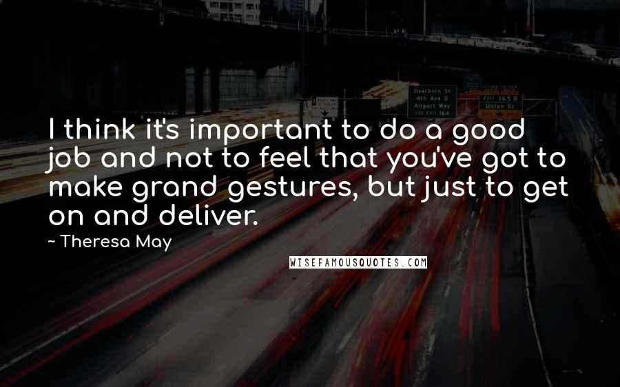 Theresa May quotes: I think it's important to do a good job and not to feel that you've got to make grand gestures, but just to get on and deliver.