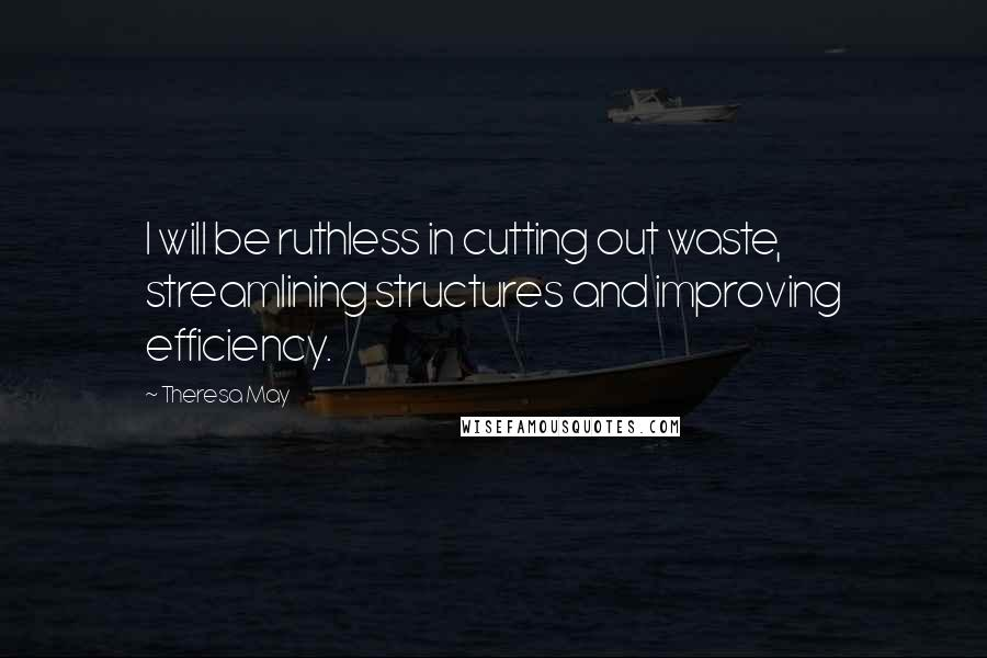 Theresa May quotes: I will be ruthless in cutting out waste, streamlining structures and improving efficiency.