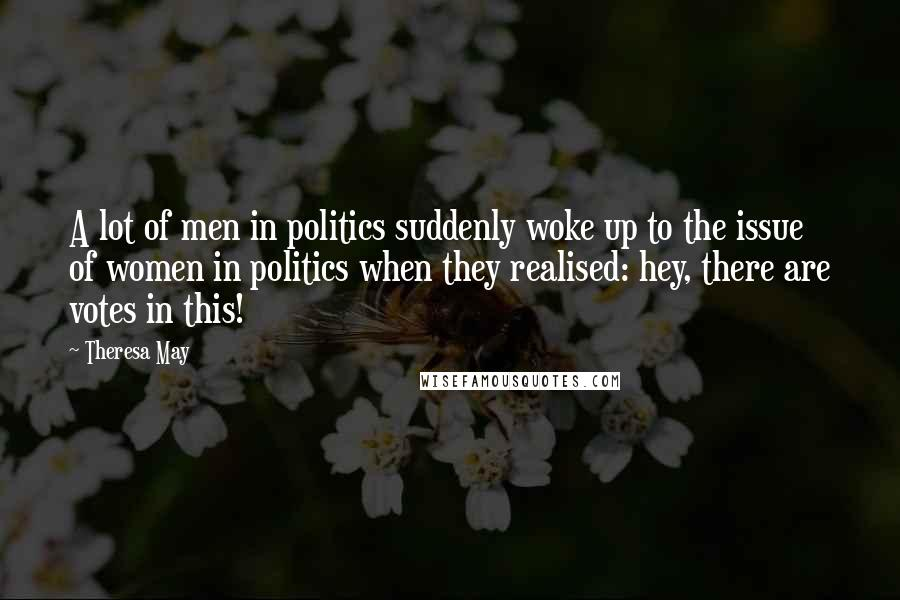 Theresa May quotes: A lot of men in politics suddenly woke up to the issue of women in politics when they realised: hey, there are votes in this!