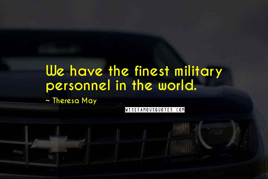 Theresa May quotes: We have the finest military personnel in the world.
