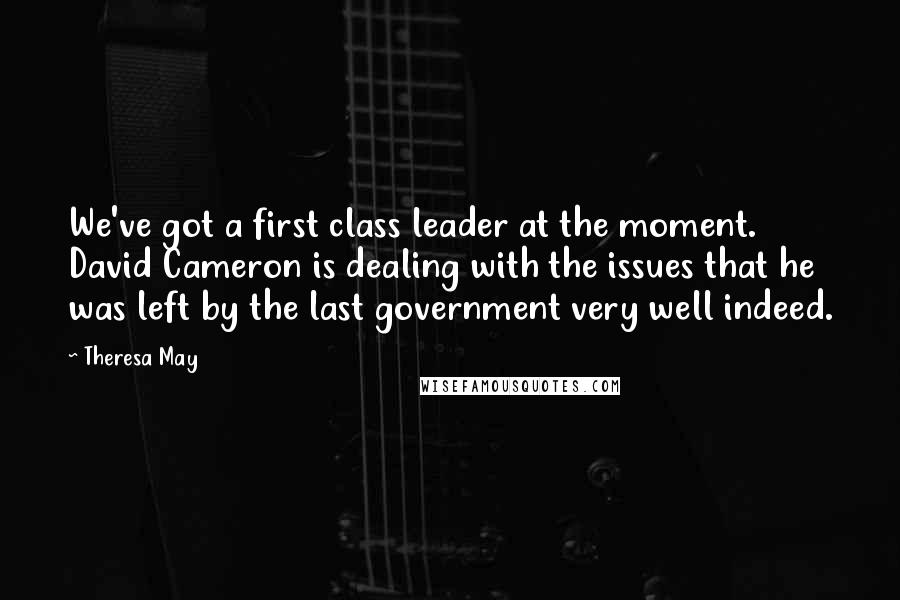 Theresa May quotes: We've got a first class leader at the moment. David Cameron is dealing with the issues that he was left by the last government very well indeed.