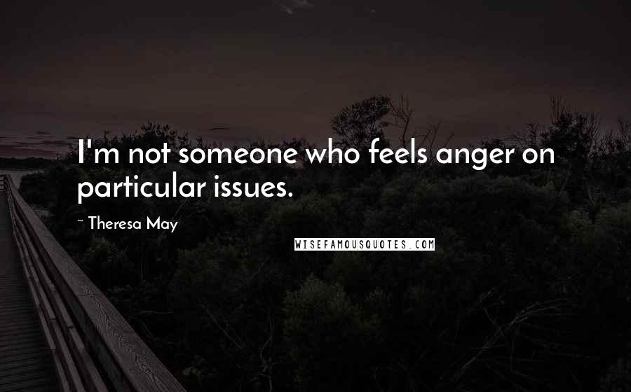 Theresa May quotes: I'm not someone who feels anger on particular issues.