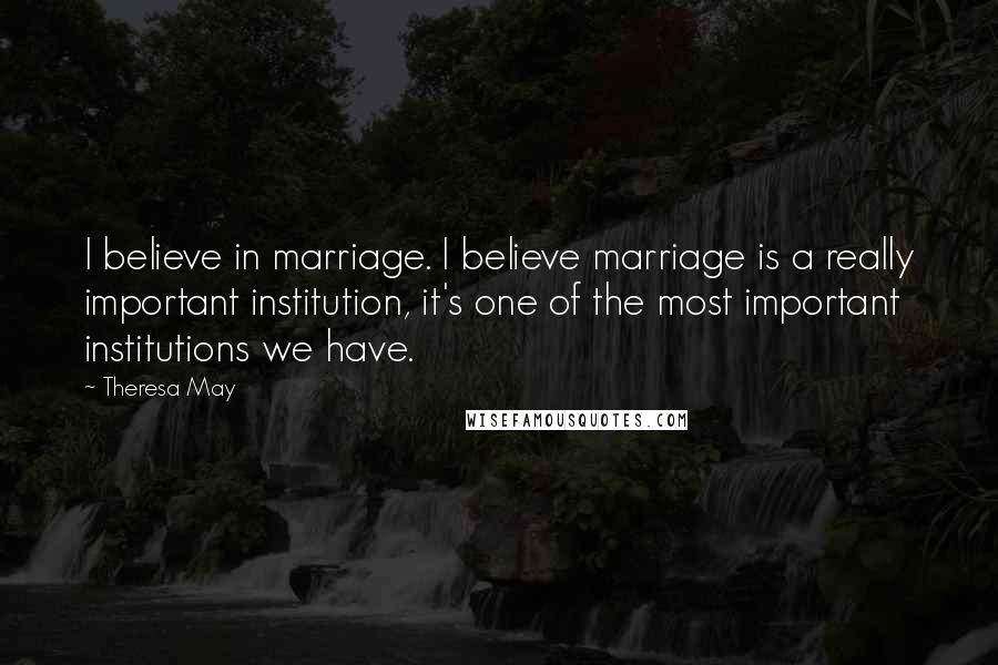 Theresa May quotes: I believe in marriage. I believe marriage is a really important institution, it's one of the most important institutions we have.