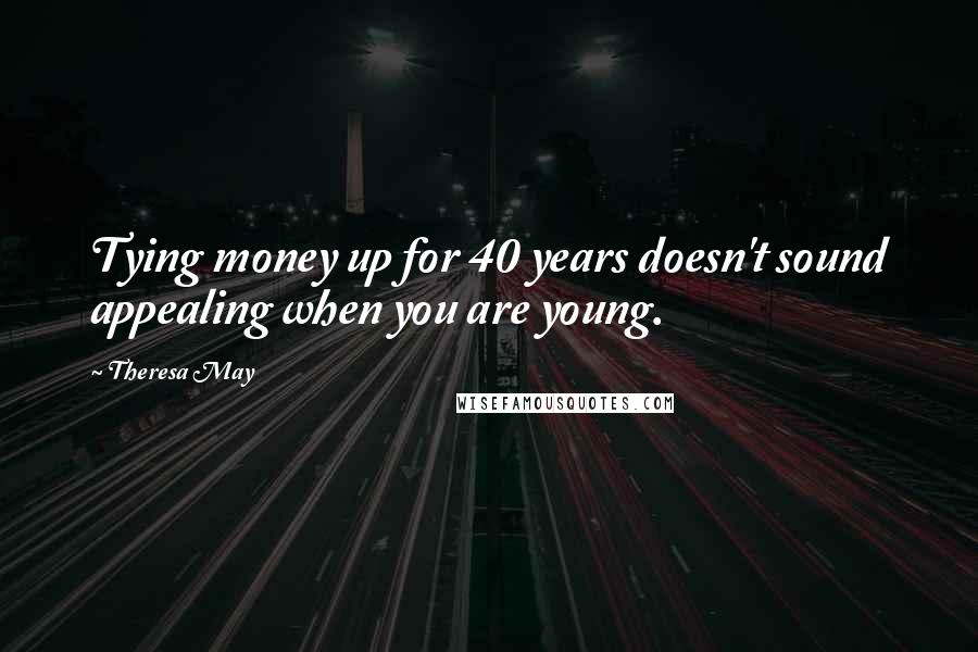 Theresa May quotes: Tying money up for 40 years doesn't sound appealing when you are young.