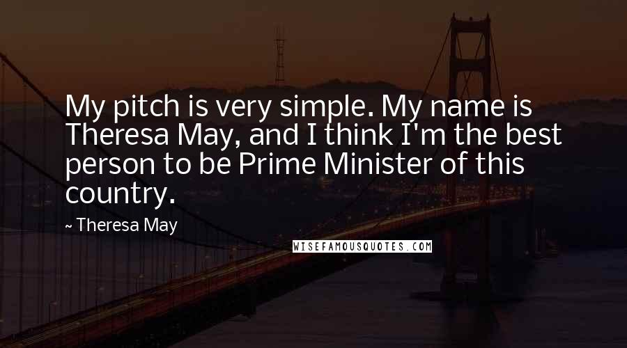 Theresa May quotes: My pitch is very simple. My name is Theresa May, and I think I'm the best person to be Prime Minister of this country.