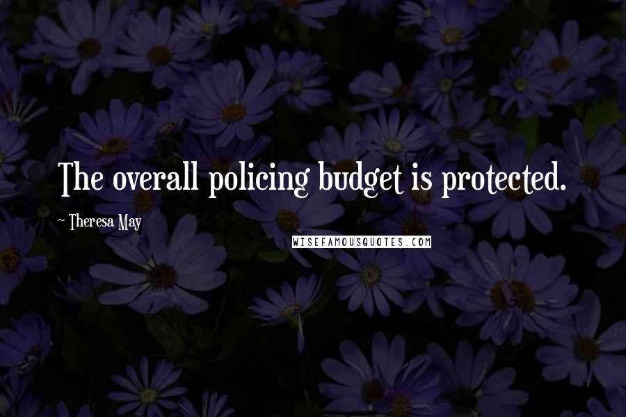 Theresa May quotes: The overall policing budget is protected.