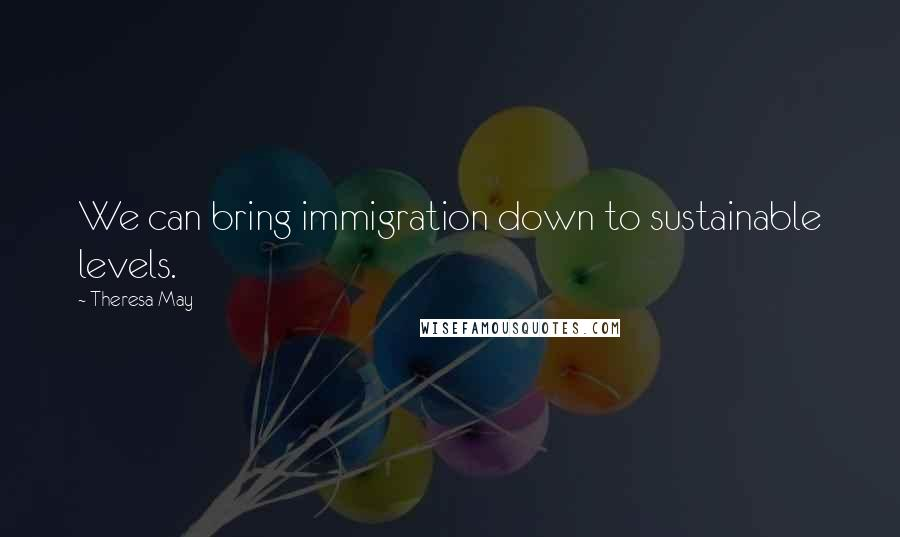 Theresa May quotes: We can bring immigration down to sustainable levels.