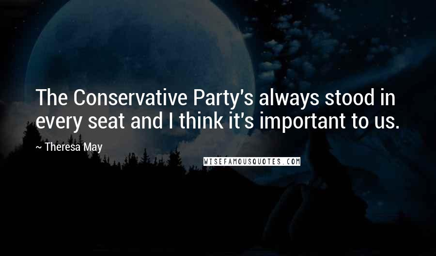Theresa May quotes: The Conservative Party's always stood in every seat and I think it's important to us.