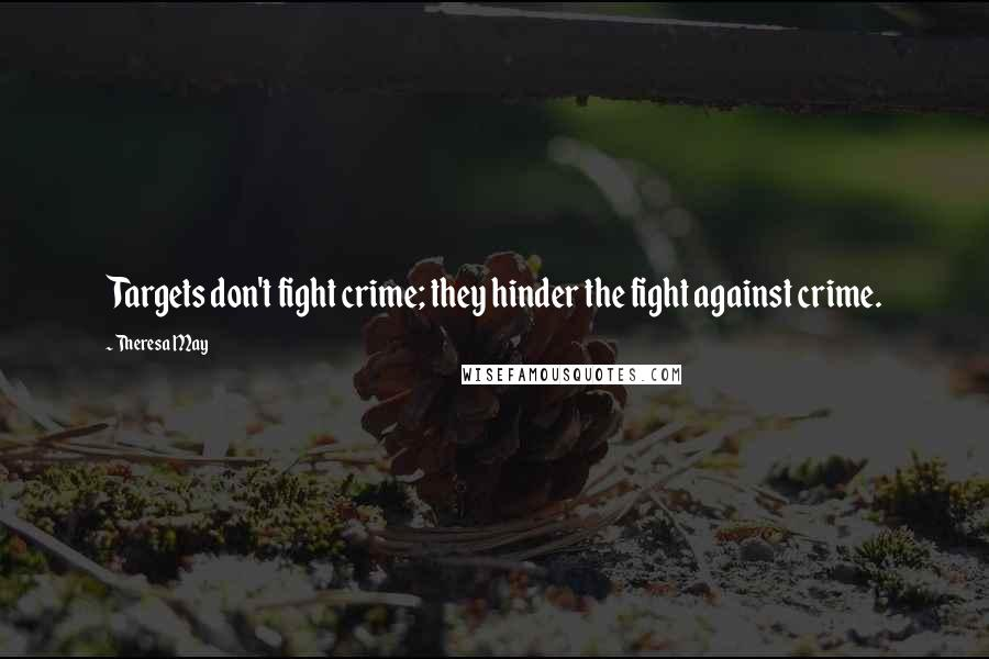 Theresa May quotes: Targets don't fight crime; they hinder the fight against crime.