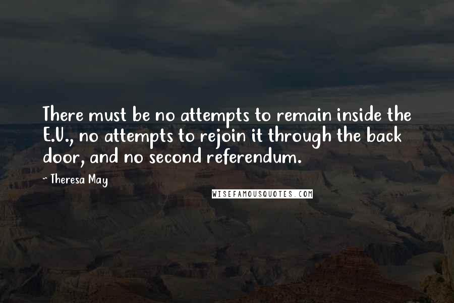 Theresa May quotes: There must be no attempts to remain inside the E.U., no attempts to rejoin it through the back door, and no second referendum.