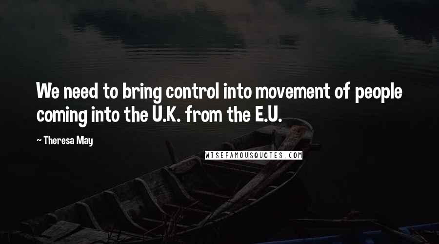 Theresa May quotes: We need to bring control into movement of people coming into the U.K. from the E.U.