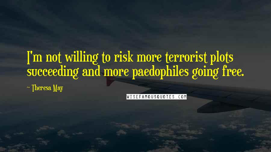 Theresa May quotes: I'm not willing to risk more terrorist plots succeeding and more paedophiles going free.