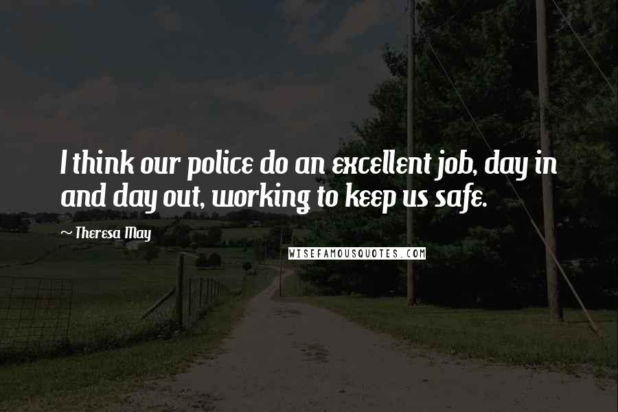 Theresa May quotes: I think our police do an excellent job, day in and day out, working to keep us safe.