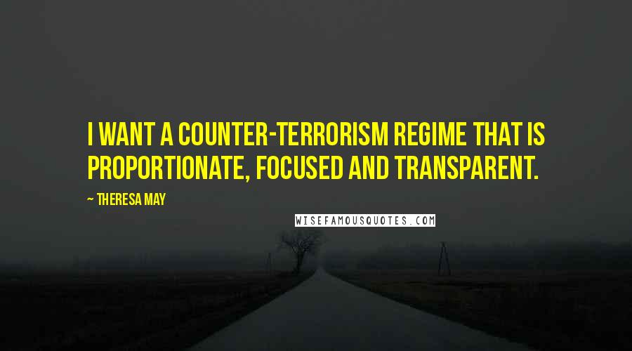 Theresa May quotes: I want a counter-terrorism regime that is proportionate, focused and transparent.