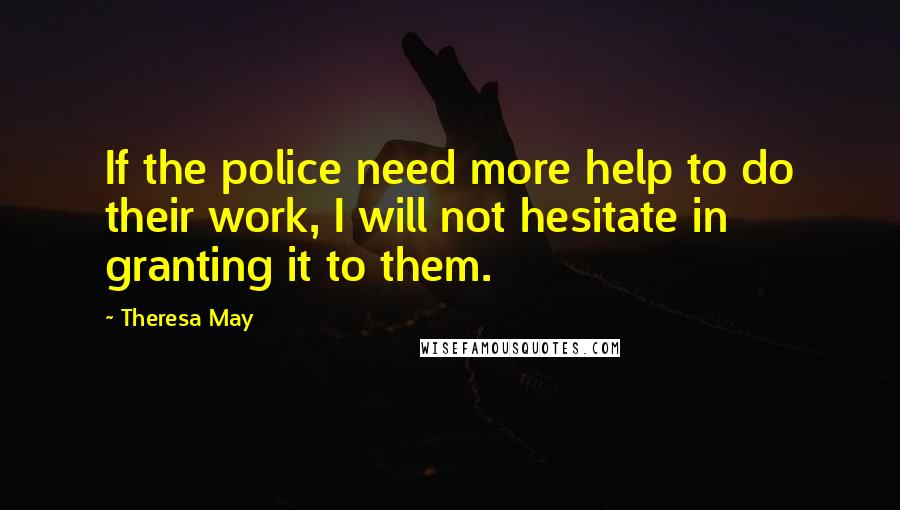 Theresa May quotes: If the police need more help to do their work, I will not hesitate in granting it to them.