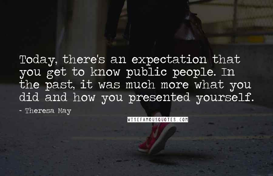 Theresa May quotes: Today, there's an expectation that you get to know public people. In the past, it was much more what you did and how you presented yourself.