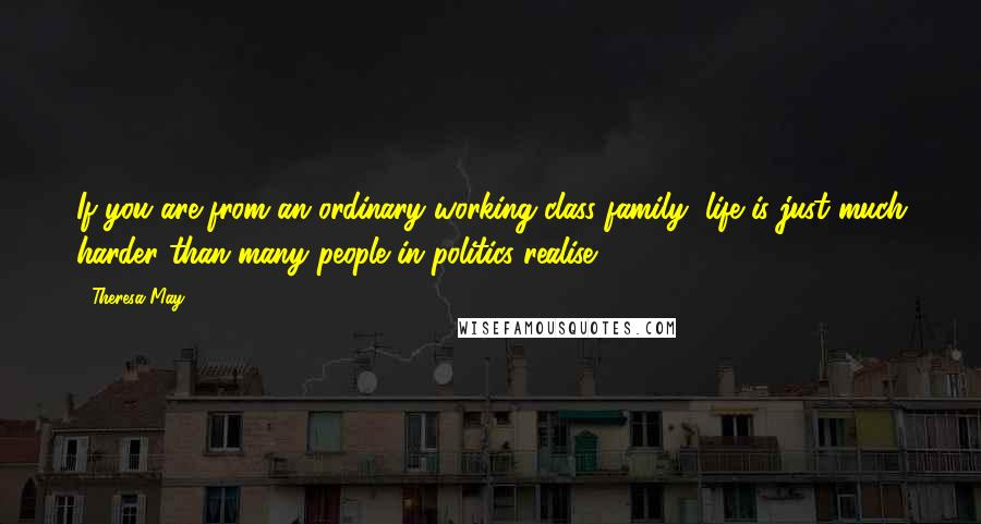 Theresa May quotes: If you are from an ordinary working class family, life is just much harder than many people in politics realise.
