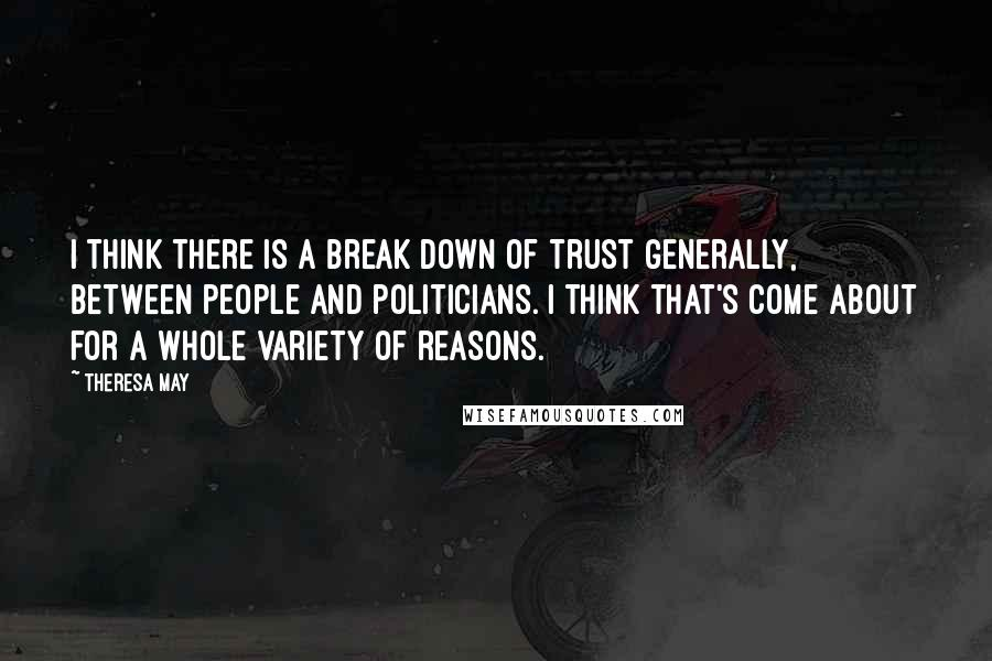 Theresa May quotes: I think there is a break down of trust generally, between people and politicians. I think that's come about for a whole variety of reasons.
