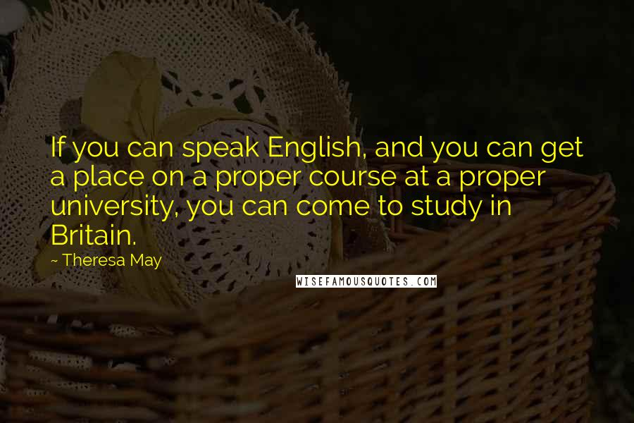 Theresa May quotes: If you can speak English, and you can get a place on a proper course at a proper university, you can come to study in Britain.
