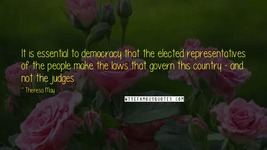 Theresa May quotes: It is essential to democracy that the elected representatives of the people make the laws that govern this country - and not the judges.