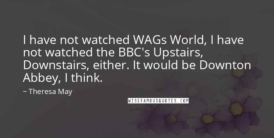 Theresa May quotes: I have not watched WAGs World, I have not watched the BBC's Upstairs, Downstairs, either. It would be Downton Abbey, I think.
