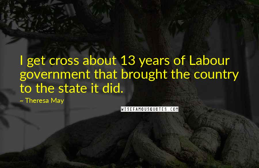 Theresa May quotes: I get cross about 13 years of Labour government that brought the country to the state it did.