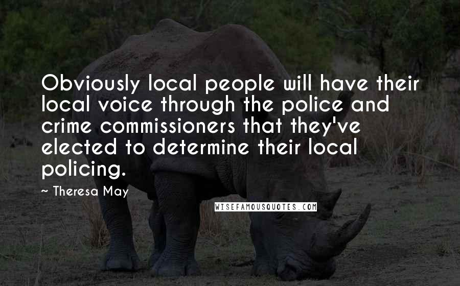 Theresa May quotes: Obviously local people will have their local voice through the police and crime commissioners that they've elected to determine their local policing.
