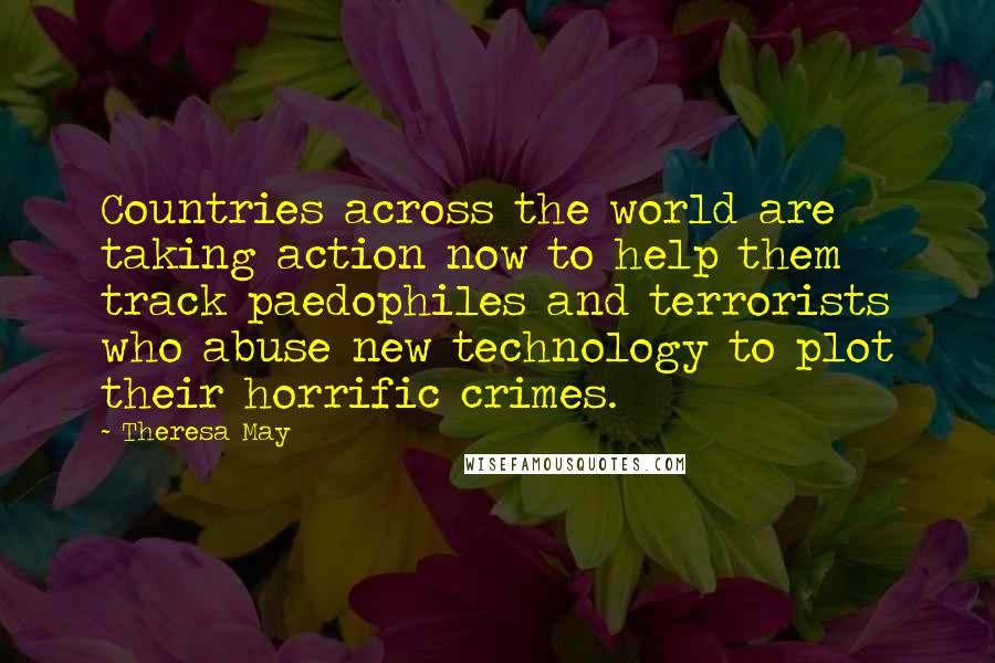 Theresa May quotes: Countries across the world are taking action now to help them track paedophiles and terrorists who abuse new technology to plot their horrific crimes.