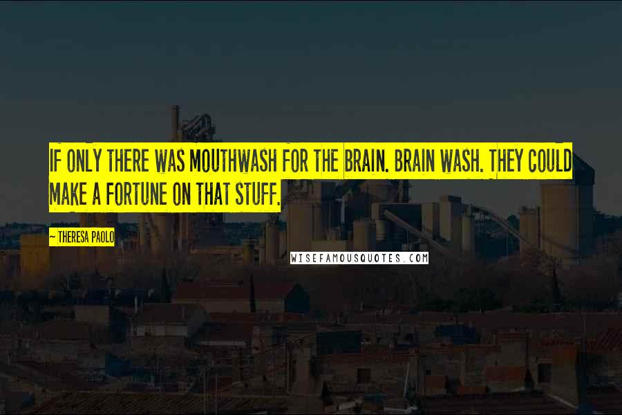 Theresa Paolo quotes: If only there was mouthwash for the brain. Brain wash. They could make a fortune on that stuff.