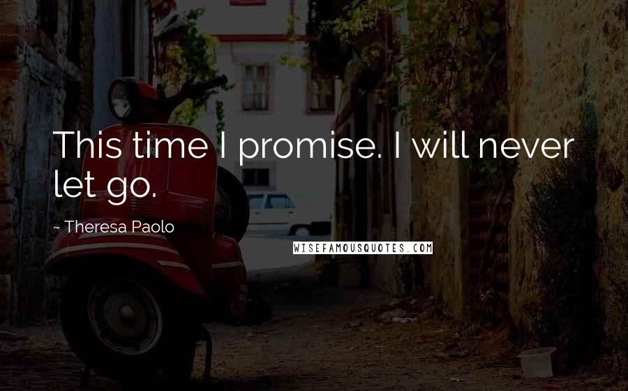Theresa Paolo quotes: This time I promise. I will never let go.
