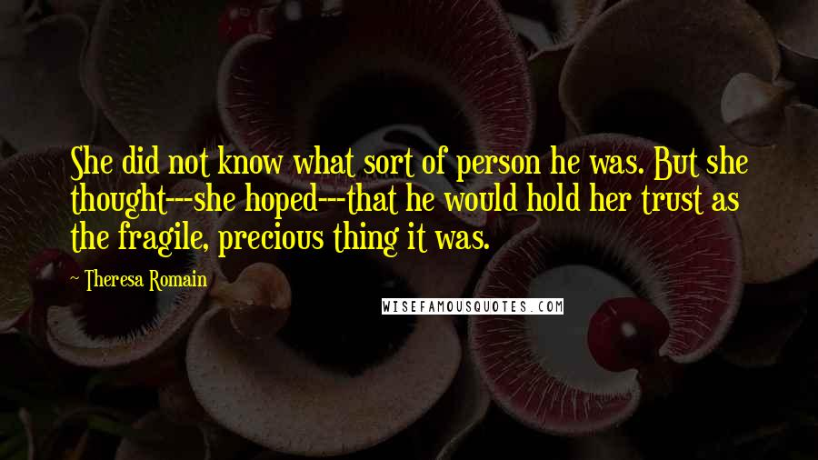 Theresa Romain quotes: She did not know what sort of person he was. But she thought---she hoped---that he would hold her trust as the fragile, precious thing it was.