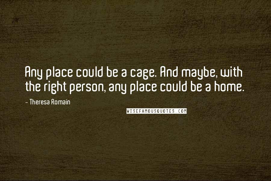 Theresa Romain quotes: Any place could be a cage. And maybe, with the right person, any place could be a home.