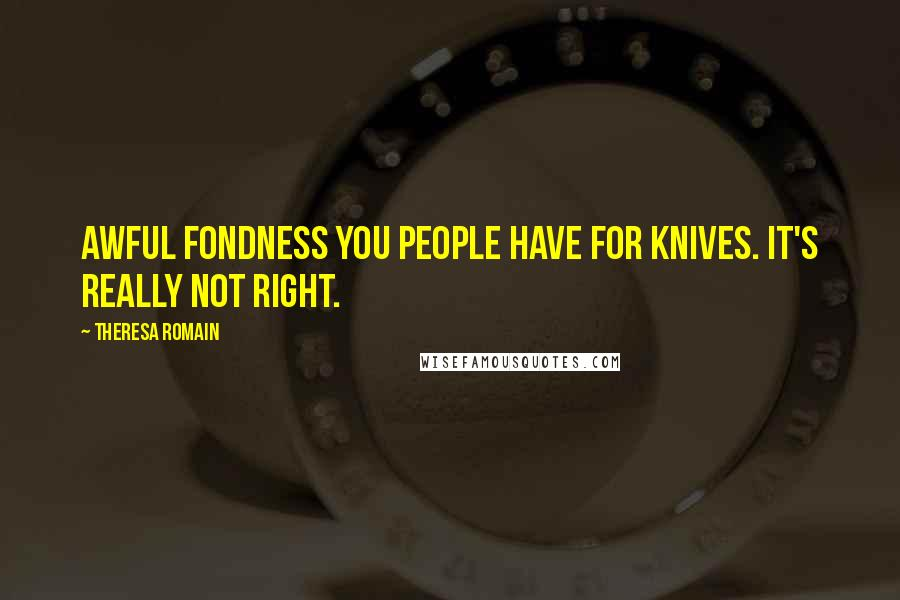Theresa Romain quotes: Awful fondness you people have for knives. It's really not right.