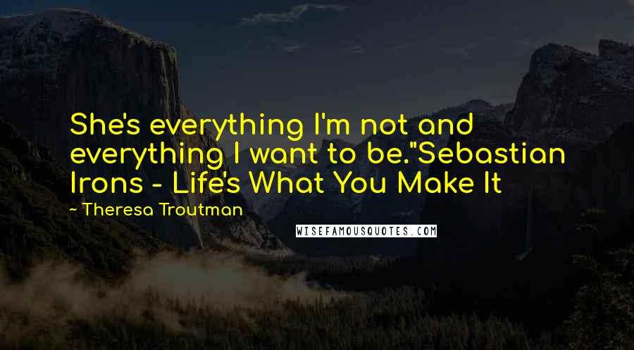 """Theresa Troutman quotes: She's everything I'm not and everything I want to be.""""Sebastian Irons - Life's What You Make It"""