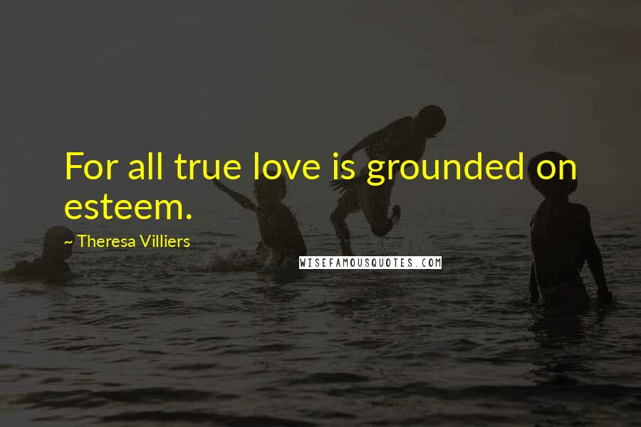 Theresa Villiers quotes: For all true love is grounded on esteem.