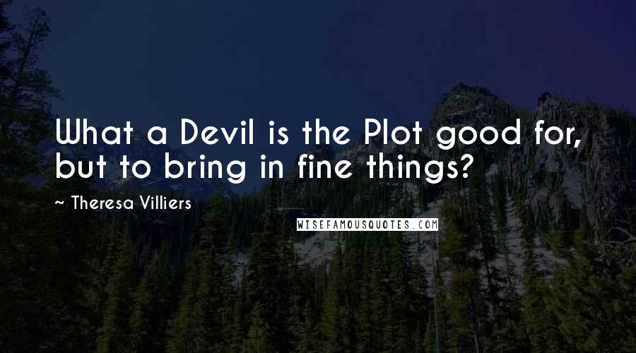 Theresa Villiers quotes: What a Devil is the Plot good for, but to bring in fine things?