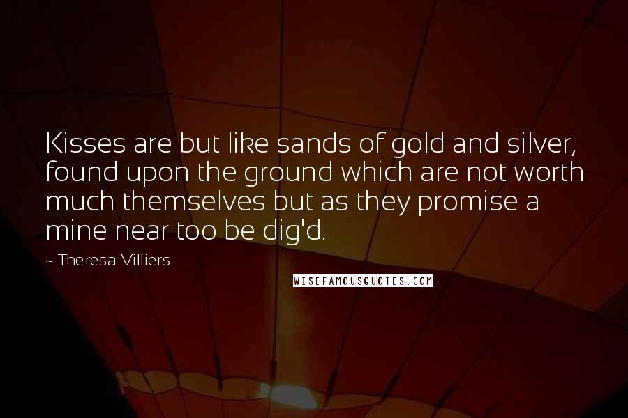 Theresa Villiers quotes: Kisses are but like sands of gold and silver, found upon the ground which are not worth much themselves but as they promise a mine near too be dig'd.