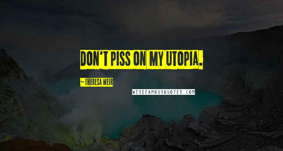 Theresa Weir quotes: Don't piss on my Utopia.