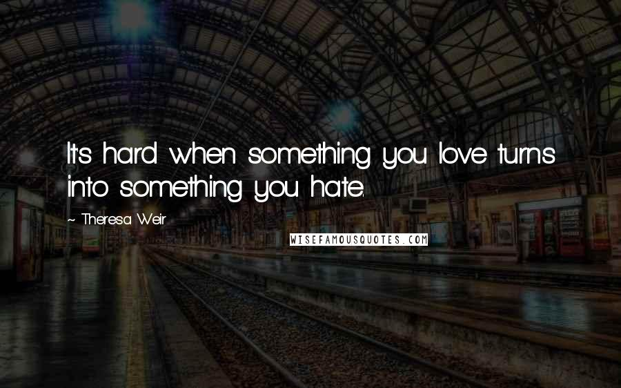 Theresa Weir quotes: It's hard when something you love turns into something you hate.