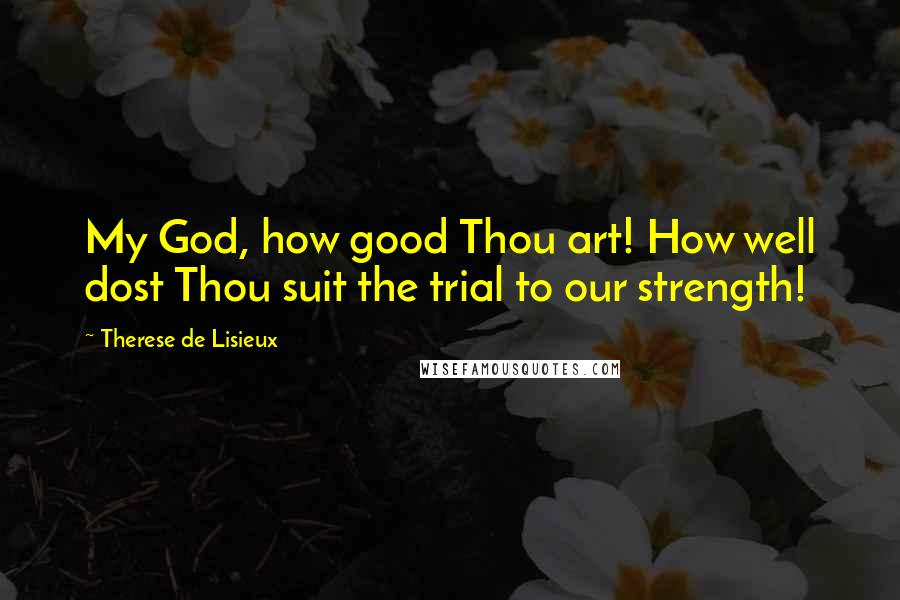 Therese De Lisieux quotes: My God, how good Thou art! How well dost Thou suit the trial to our strength!