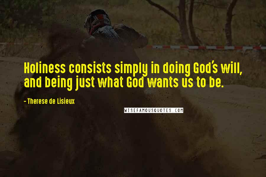 Therese De Lisieux quotes: Holiness consists simply in doing God's will, and being just what God wants us to be.
