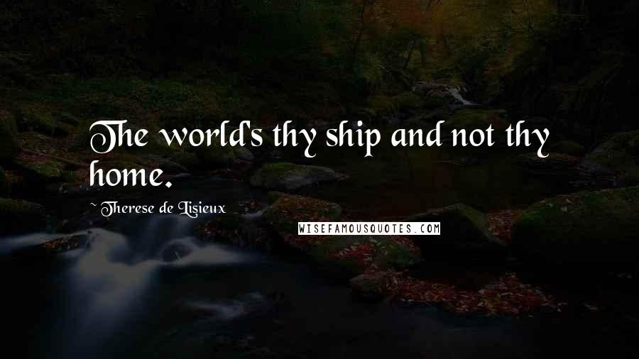 Therese De Lisieux quotes: The world's thy ship and not thy home.